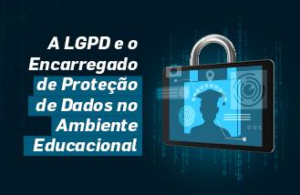 A LGPD e o Encarregado de Proteção de Dados no Ambiente Educacional